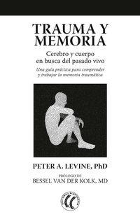 TRAUMA Y MEMORIA - CEREBRO Y CUERPO EN BUSCA DEL PASADO VIVO: UNA GUIA PRACTICA PARA COMPRENDER Y TRABAJAR LA MEMORIA TRAUMATICA