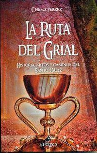 Ruta Del Grial, La - Historia, Mitos Y Caminos Del Santo Caliz - Chema Ferrer Cuñat