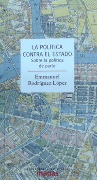 Politica Contra El Estado, La - Sobre La Politica De Parte - Emmanuel Rodriguez Lopez