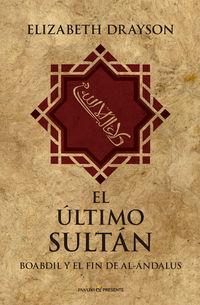 ULTIMO SULTAN, EL - BOABDIL Y EL FIN DE AL-ANDALUS