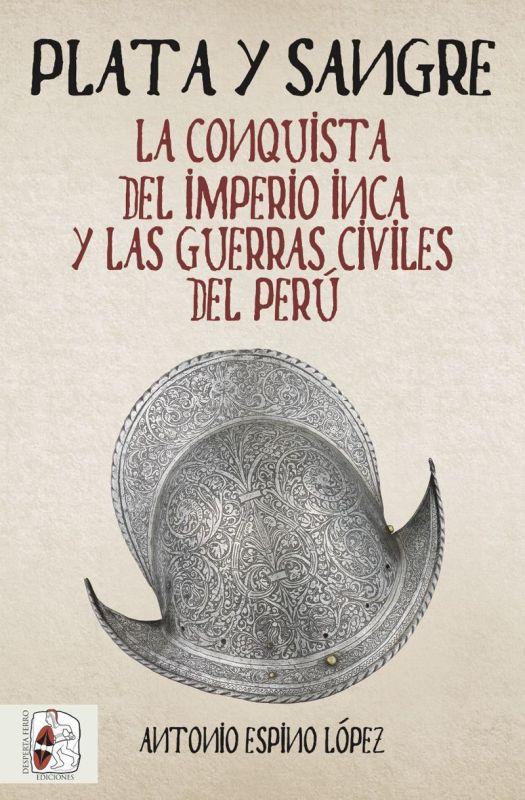 Plata Y Sangre - La Conquista Del Imperio Inca Y Las Guerras Civiles Del Peru - Antonio Espino Lopez