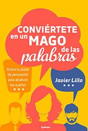 Conviertete En Un Mago De Las Palabras - Activa Tu Poder De Persuasion Para Alcanzar Tus Sueños - Javier Lillo