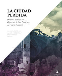 CIUDAD PERDIDA, LA - HISTORIA CULTURAL DEL CONVENTO DE SAN FRANCISCO DE VITORIA-GASTEIZ