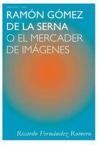 RAMON GOMEZ DE LA SERNA - O EL MERCADER DE IMAGENES