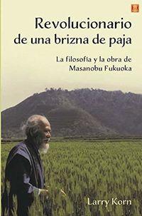 REVOLUCIONARIO DE UNA BRIZNA DE PAJA - LA FILOSOFIA Y LA OBRA DE MASANOBU FUKUOKA