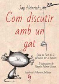 COM DISCUTIR AMB UN GAT - GUIA DEL'ART DE LA PERSUASIO PER A HUMANS