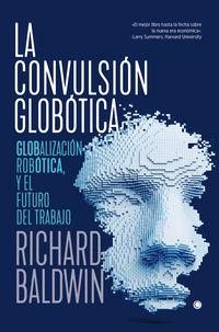 Convulsion Globotica, La - Robotica, Globalizacion Y El Futuro Del Trabajo - Richard Baldwin