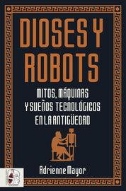 DIOSES Y ROBOTS - MITOS, MAQUINAS Y SUEÑOS TECNOLOGICOS EN LA ANTIGUEDAD