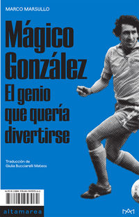 Magico Gonzalez - El Genio Que Queria Divertirse - Marco Marsullo