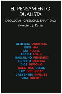 Pensamiento Dualista, El - Ideologias, Creencias, Fanatismo - Francisco Javier Rubia