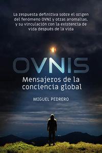 OVNIS: MENSAJEROS DE LA CONCIENCIA GLOBAL - LA RESPUESTA DEFINITIVA SOBRE EL ORIGEN DEL FENOMENO OVNI Y OTRAS ANOMALIAS, Y SU VINCULACION CON LA EXISTENCIA DE VIDA DESPUES DE LA VIDA