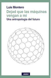 Dejad Que Las Maquinas Vengan A Mi - Una Antropologia Del Futuro - Luis Montero