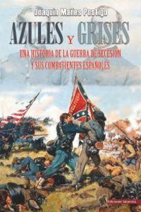 AZULES Y GRISES - UNA HISTORIA DE LA GUERRA DE SECESION Y SUS COMBATIENTES ESPAÑOLES
