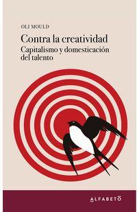CONTRA LA CREATIVIDAD - CAPITALISMO Y DOMESTICACION DEL TALENTO