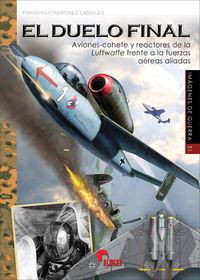 Duelo Final, El - Aviones-Cohete Y Reactores De La Luffwaffe Frente A Las Fuerzas Aereas Aliadas - Francisco Martinez Canales