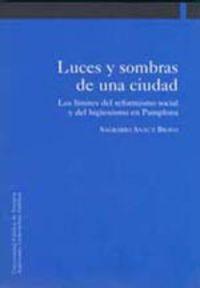 Luces Y Sombras De Una Ciudad - Los Limites Del Reformismo Social Y Del Higienismo En Pamplona - Sagrario Anaut Bravo