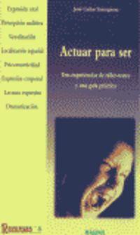 Actuar Para Ser - Tres Experiencias De Taller Teatro Y Una Guia Practica - Jose Cañas Torregrosa