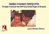 Sereis Padres Perfectos (traigo El Manual De Instrucciones Bajo El - Laura Moreno Ochoa
