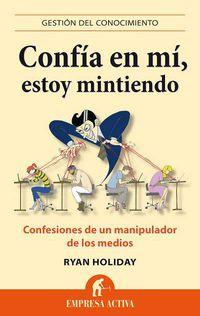 CONFIA EN MI, ESTOY MINTIENDO - CONFESIONES DE UN MANIPULADOR DE LOS MEDIOS