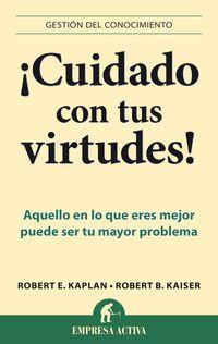 ¡cuidado Con Tus Virtudes! - Aquello En Lo Que Eres Mejor Puede Ser Tu Peor Problema - Robert B.  Kaiser  /  Robert E.  Kaplan