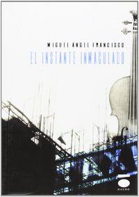 El instante inmaculado - Miguel Angel Francisco Roldan