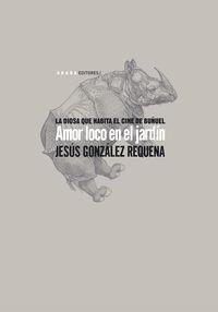Amor Loco En El Jardin - La Diosa Que Habita El Cine De Buñuel - Jesus Gonzalez Requena