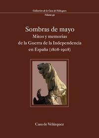 SOMBRAS DE MAYO - MITOS Y MEMORIAS DE LA GUERRA DE LA INDEPENDENCIA EN ESPAÑA (1808-1908)