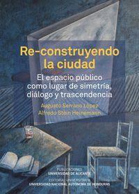 Re-Construyendo La Ciudad - El Espacio Publico Como Lugar De Simetria, Dialogo Y Transcendencia - Augusto Serrano Lopez / Alfredo Stein Heinemann