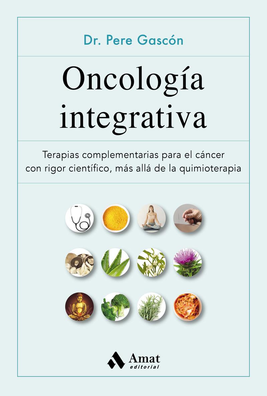 ONCOLOGIA INTEGRATIBA - TERAPIAS COMPLEMENTARIAS PARA EL CANCER CON RIGOR CIENTIFICO, MAS ALLA DE LA QUIMIOTERAPIA