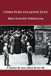 Como Pudo Pasarnos Esto - Cronica De Una Chica De Los 60 - Idoia Estornes Zubizarreta