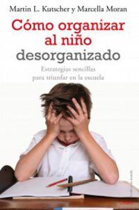 Como Organizar Al Niño Desorganizado - Martin L. Kutscher / Marcella Moran