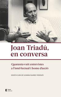 JOAN TRIADU, EN CONVERSA - QUARANTA-VUIT ENTREVISTES A L'INTELULECTUAL I HOME D'ACCIO