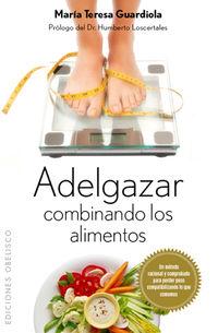 Adelgazar Combinando Los Alimentos - Mª Teresa Guardiola Ibañez