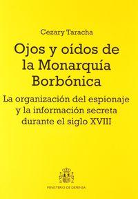 OJOS Y OIDOS DE LA MONARQUIA BORBONICA - LA ORGANIZACION DEL ESPIONAJE Y LA INFORMACION SECRETA DURANTE EL SIGLO XVIII