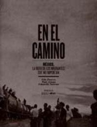 EN EL CAMINO - MEXICO - LA RUTA DE LOS INMIGRANTES QUE NO IMPORTAN