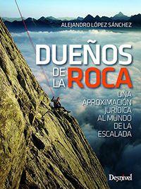 Dueños De La Roca - Una Aproximacion Juridica Al Mundo De La Escalada - Alejandro Lopez Sanchez
