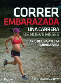 Corre Embarazada - Una Carrera De Nueve Meses - Diario De Una Atleta Embarazada - Mª Luisa Baena Reyes