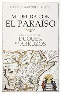Mi Deuda Con El Paraiso - Vida E Ilusion Del Duque De Los Abruzos - Ricardo Martinez Llorca