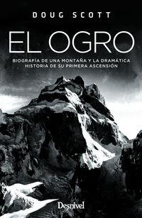 OGRO, EL - BIOGRAFIA DE UNA MONTAÑA Y LA DRAMATICA HISTORIA DE SU PRIMERA ASCENSION