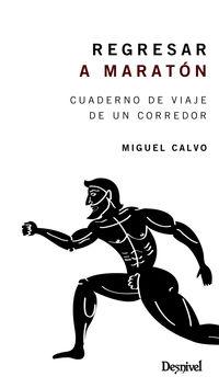 Regresar A Maraton - Cuaderno De Viaje De Un Corredor - Miguel Calvo