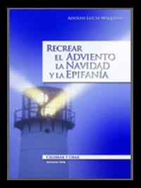 Recrear El Adviento, La Navidad Y La Epifania - Adolfo Lucas Maqueda