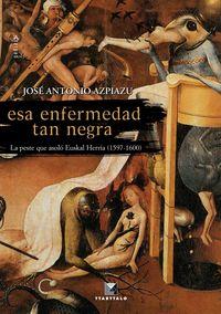 Esa Enfermedad Tan Negra - La Peste Que Asolo Euskal Herria - Jose Antonio Azpiazu Elorza