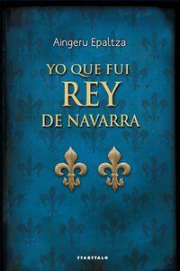 yo que fui rey de navarra - Aingeru Epaltza Ruiz De Alda