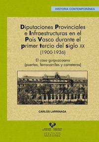 DIPUTACIONES PROVINCIALES E INFRAESTRUCTURAS EN EL PAIS VASCO DURANTE EL PRIMER TERCIO DEL SIGLO XX (1900-1936) - EL CASO GUIPUZCOANO (PUERTOS, FERROCARRILES Y CARRETERAS)