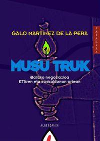 Musu Truk - Balizko Negoziazioa Etaren Eta Euskaldunon Artean - Galo Martinez De La Pera