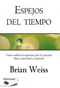 Espejos Del Tiempo - Como Utilizar La Regresion Para La Curacion Fisica, Emocional Y Espiritual - Brian Weiss