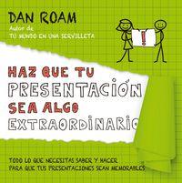 Haz Que Tu Presentacion Sea Algo Extraordinario - Todo Lo Que Necesitas Saber Y Hacer Para Que Tus Presentaciones Sean Memorables - Dan Roam