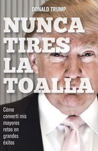 nunca tires la toalla - como converti mis mayores retos en grandes exitos - Donald Trump