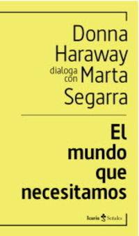 MUNDO QUE NECESITAMOS, EL - DONNA HARAWAY DIALOGA CON MARTA SEGARRA