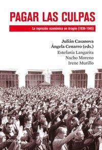 Pagar Las Culpas - La Represion Economica En Aragon (1936-1945) - Julian  Casanova  /  Angela  Cenarro